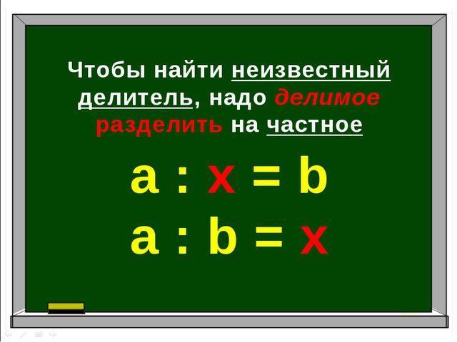 Чтобы найти неизвестный делитель, надо делимое разделить на частное а : х = b...