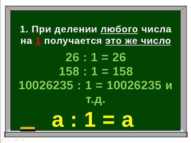 1. При делении любого числа на 1 получается это же число 26 : 1 = 26 158 : 1...