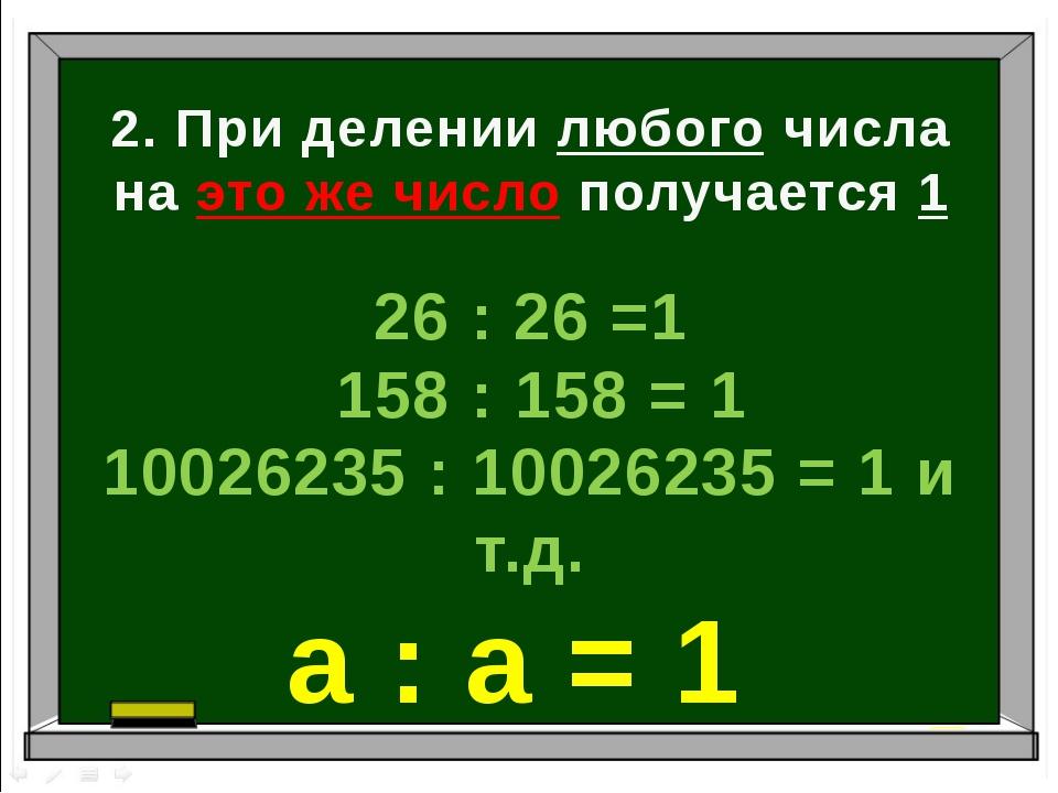 2. При делении любого числа на это же число получается 1 26 : 26 =1 158 : 158...