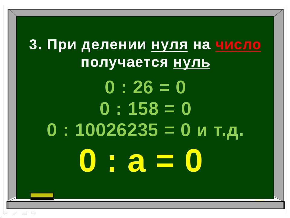 3. При делении нуля на число получается нуль 0 : 26 = 0 0 : 158 = 0 0 : 10026...
