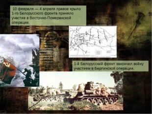 10 февраля—4 апреляправое крыло 1-го Белорусского фронта приняло участие