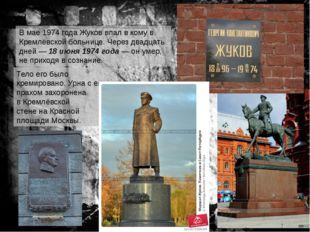 В мае1974 годаЖуков впал вкомув Кремлёвской больнице. Через двадцать дней