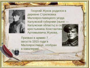 Георгий Жуков родился в деревне Стрелковка Малоярославецкого уезда Калужской