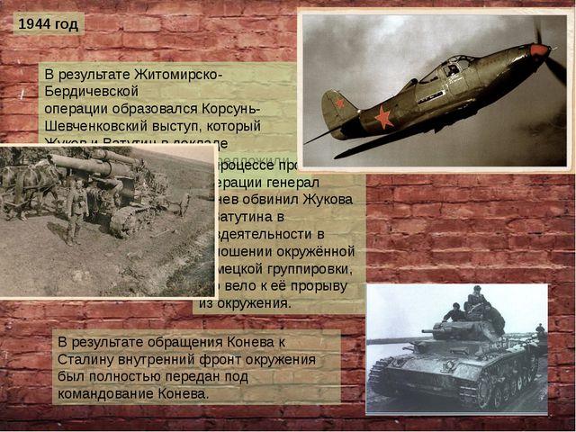 1944 год В результатеЖитомирско-Бердичевской операцииобразовалсяКорсунь-Ше...