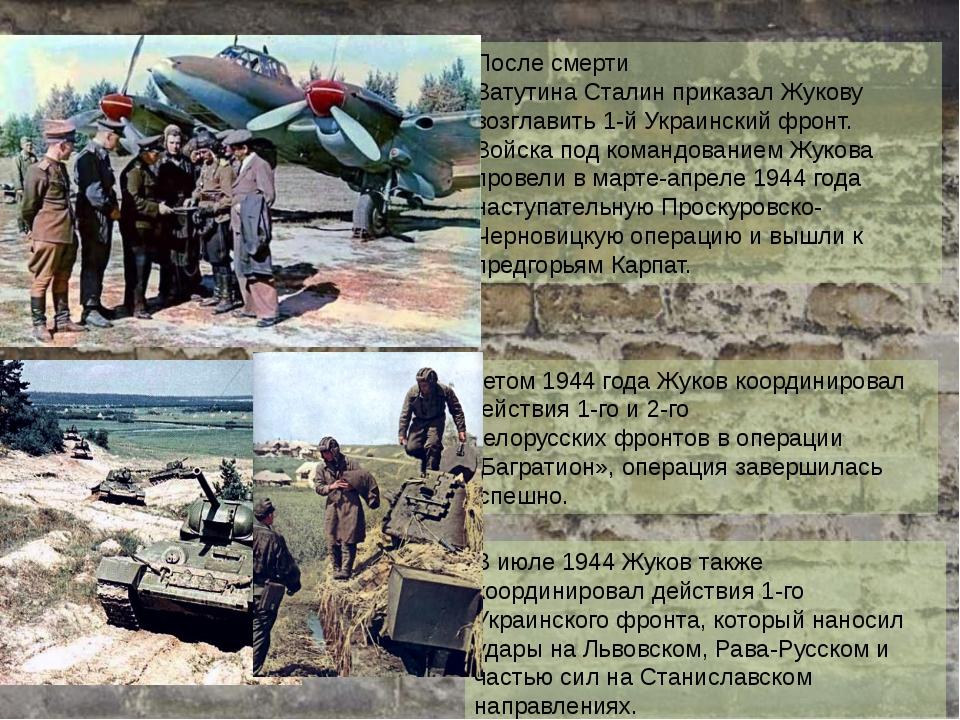 После смерти ВатутинаСталинприказал Жукову возглавить1-й Украинский фронт....