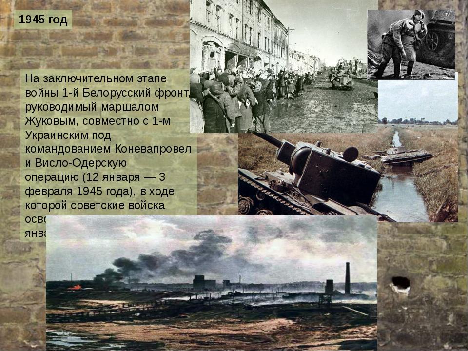 1945 год На заключительном этапе войны1-й Белорусский фронт, руководимый мар...
