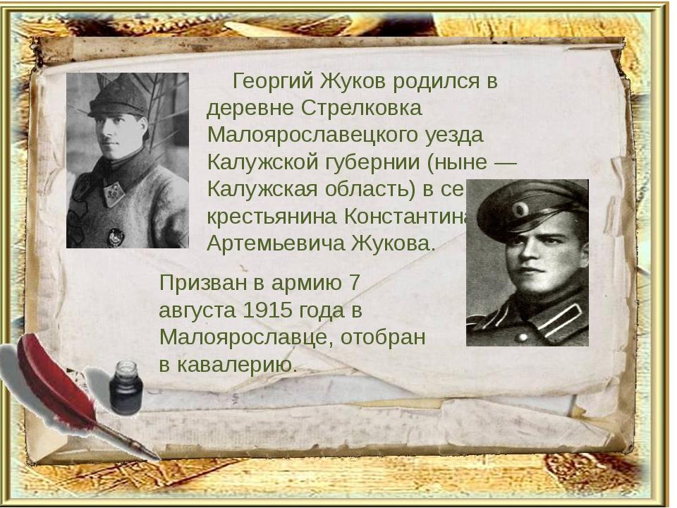 Георгий Жуков родился в деревне Стрелковка Малоярославецкого уезда Калужской...