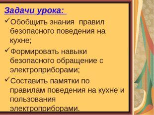 Задачи урока: Обобщить знания правил безопасного поведения на кухне; Формиров