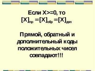 Если X>=0, то [X]пр = [X]обр = [X]доп Прямой, обратный и дополнительный коды
