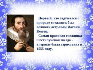 Первый, кто задумался о природе снежинок был великий астроном Иоганн Кеплер.