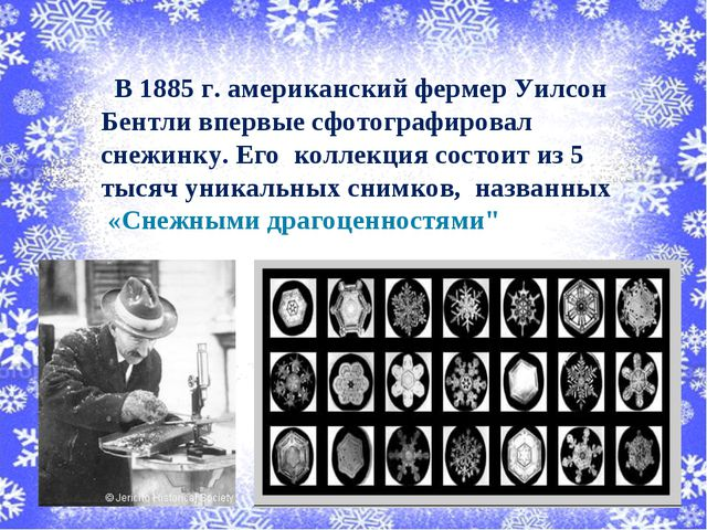 В 1885 г. американский фермер Уилсон Бентли впервые сфотографировал снежинку...