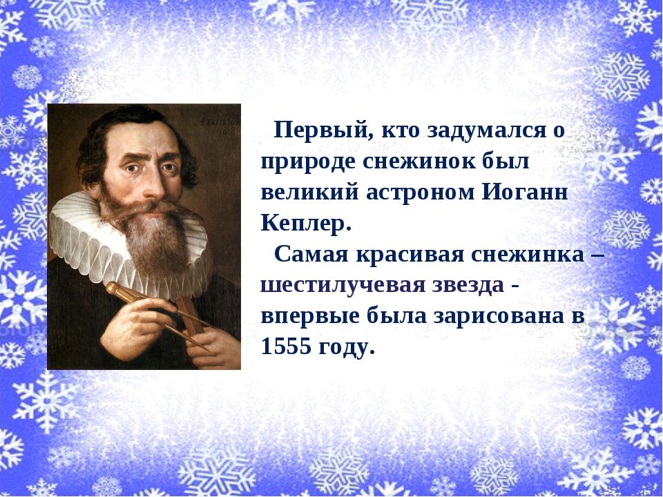 Первый, кто задумался о природе снежинок был великий астроном Иоганн Кеплер....