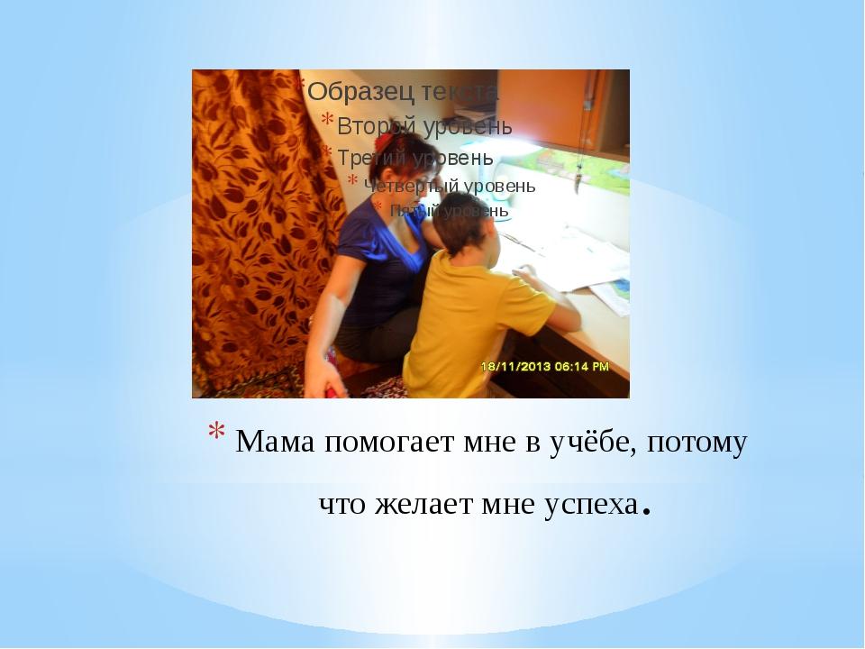 Мама помогает мне в учёбе, потому что желает мне успеха.