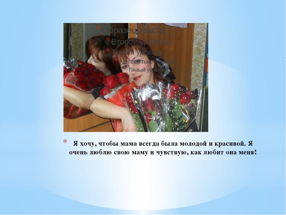 Я хочу, чтобы мама всегда была молодой и красивой. Я очень люблю свою маму и...