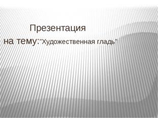 "Презентация на тему:""Художественная гладь"""