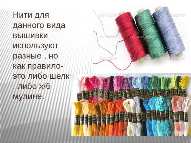 Нити для данного вида вышивки используют разные , но как правило-это либо шел...