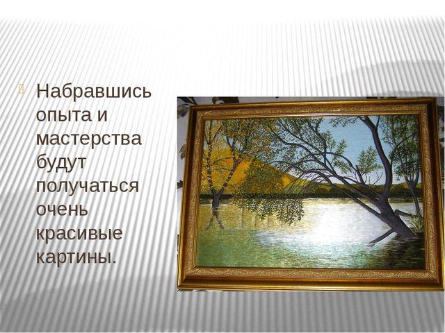 Набравшись опыта и мастерства будут получаться очень красивые картины.