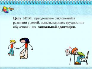 Цель ИОМ: преодоление отклонений в развитии у детей, испытывающих трудности в