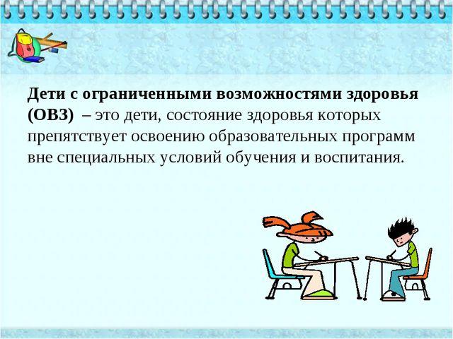Дети с ограниченными возможностями здоровья (ОВЗ) – это дети, состояние здоро...