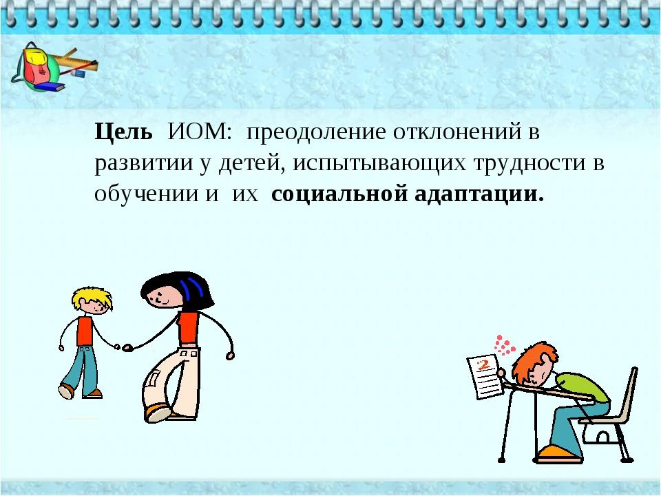Цель ИОМ: преодоление отклонений в развитии у детей, испытывающих трудности в...