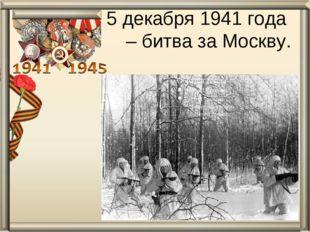 5 декабря 1941 года – битва за Москву.