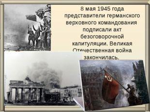 8 мая 1945 года представители германского верховного командования подписали а