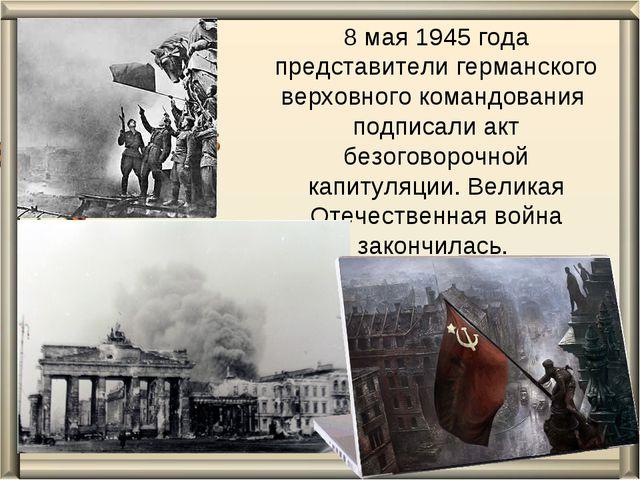 8 мая 1945 года представители германского верховного командования подписали а...