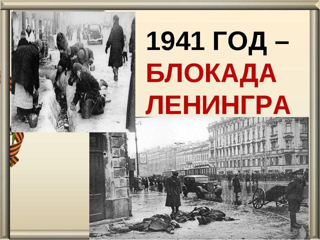 1941 ГОД – БЛОКАДА ЛЕНИНГРАДА