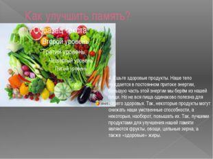 Как улучшить память? 4. Ешьте здоровые продукты. Наше тело нуждается в постоя