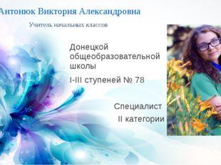 Антонюк Виктория Александровна Учитель начальных классов Донецкой общеобразов