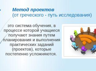 Метод проектов (от греческого - путь исследования) это система обучения, в пр