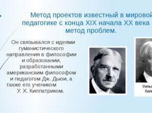 Метод проектов известный в мировой педагогике с конца XIX начала ХХ века как