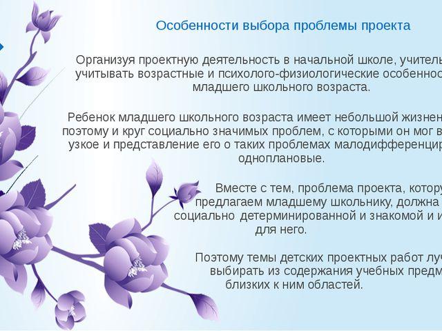 Особенности выбора проблемы проекта Организуя проектную деятельность в началь...