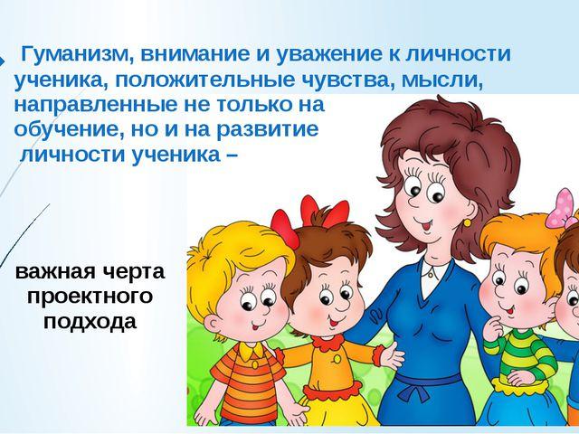 Гуманизм, внимание и уважение к личности ученика, положительные чувства, мыс...