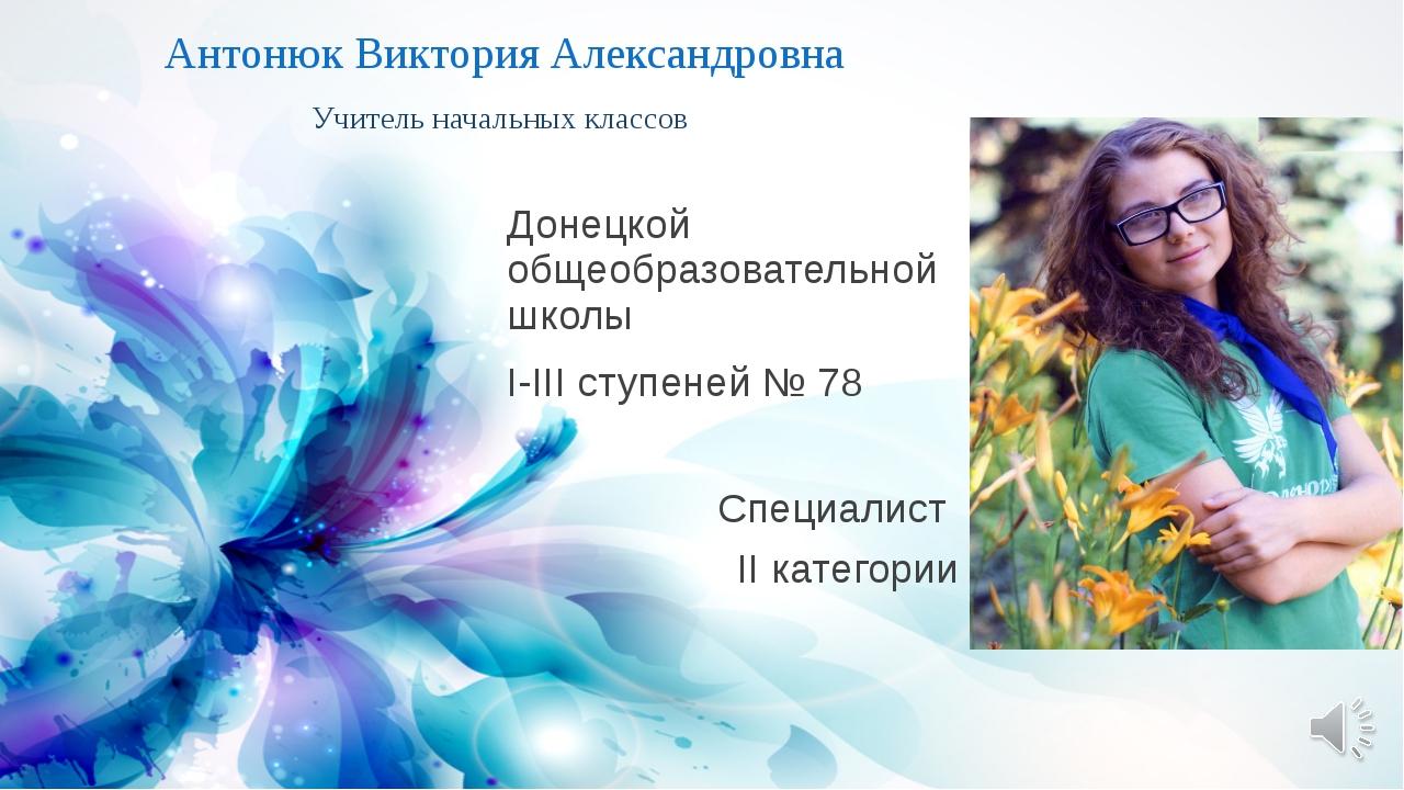 Антонюк Виктория Александровна Учитель начальных классов Донецкой общеобразов...