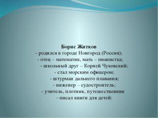 Борис Житков - родился в городе Новгород (Россия); - отец – математик, мать