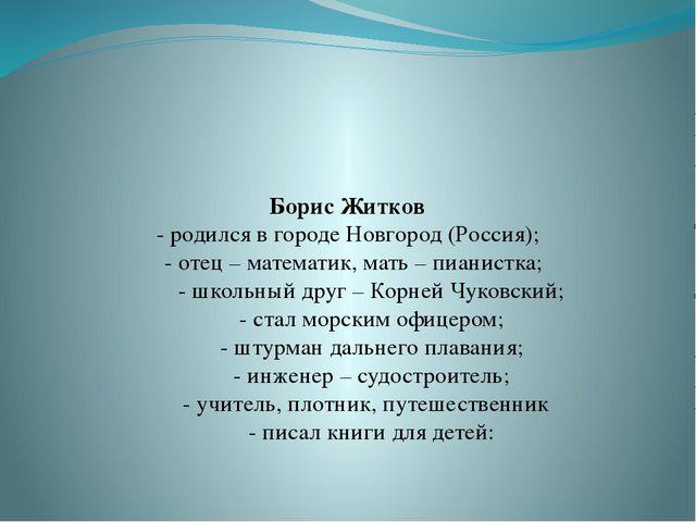 Борис Житков - родился в городе Новгород (Россия); - отец – математик, мать...
