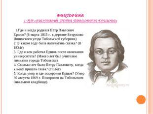 ВИКТОРИНА 1 ТУР «БИОГРАФИЯ ПЕТРА ПАВЛОВИЧА ЕРШОВА» 1.Где и когда родился Пётр