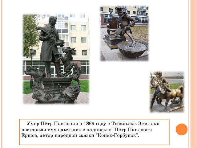 Умер Пётр Павлович в 1869 году в Тобольске. Земляки поставили ему памятник с...