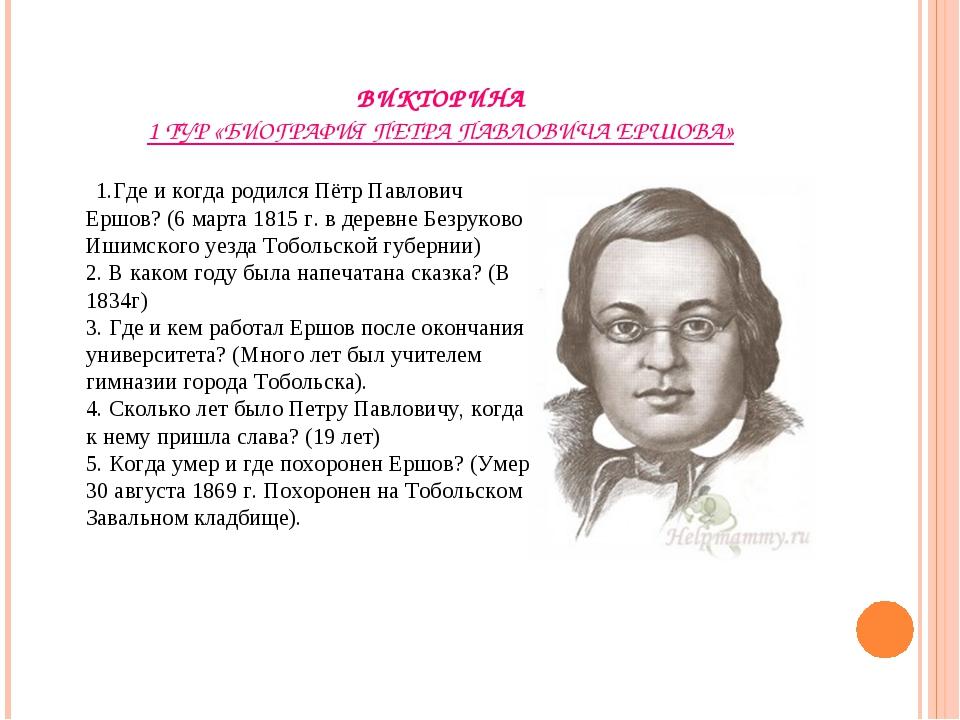 ВИКТОРИНА 1 ТУР «БИОГРАФИЯ ПЕТРА ПАВЛОВИЧА ЕРШОВА» 1.Где и когда родился Пётр...