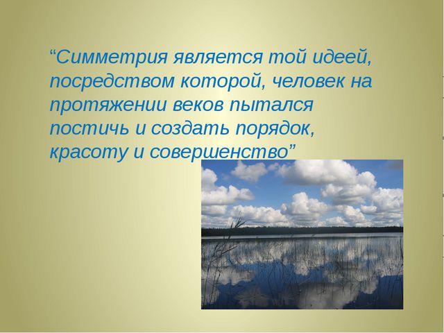 """""""Симметрия является той идеей, посредством которой, человек на протяжении век..."""