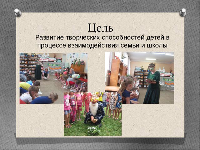 Цель Развитие творческих способностей детей в процессе взаимодействия семьи и...
