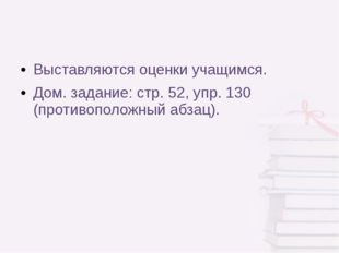 Выставляются оценки учащимся. Дом. задание: стр. 52, упр. 130 (противоположны