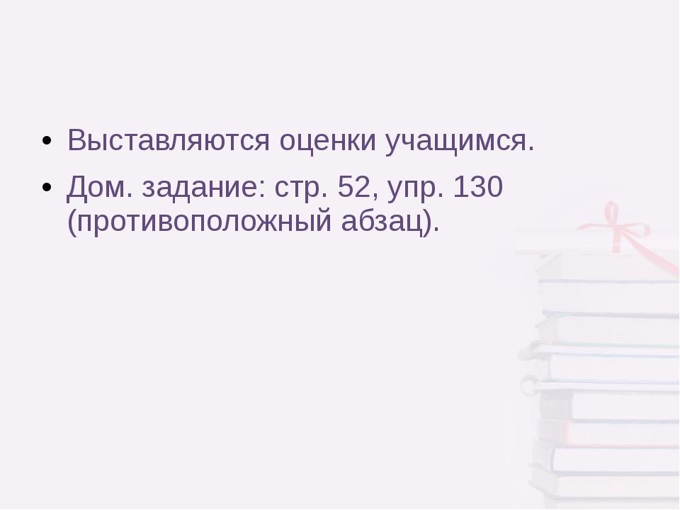 Выставляются оценки учащимся. Дом. задание: стр. 52, упр. 130 (противоположны...