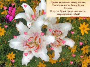 Цветы украшают нашу жизнь. Так пусть их на Земле будет больше. И пусть будут