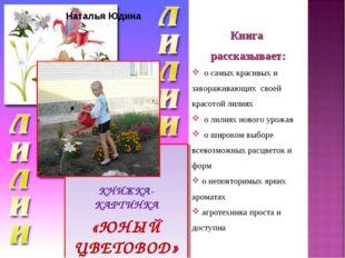 КНИЖКА-КАРТИНКА «ЮНЫЙ ЦВЕТОВОД» Наталья Юдина Книга рассказывает: о самых кр