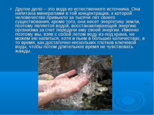 Другое дело – это вода из естественного источника. Она напитана минералами в