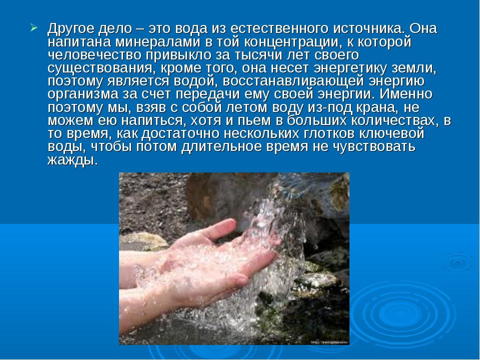 Другое дело – это вода из естественного источника. Она напитана минералами в...