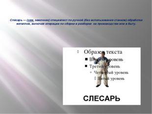 Слėсарь— (нем. замочник)специалист по ручной (без использования станков) о