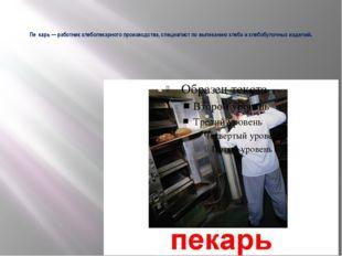 Пе́карь — работник хлебопекарного производства, специалист по выпеканию хлеб